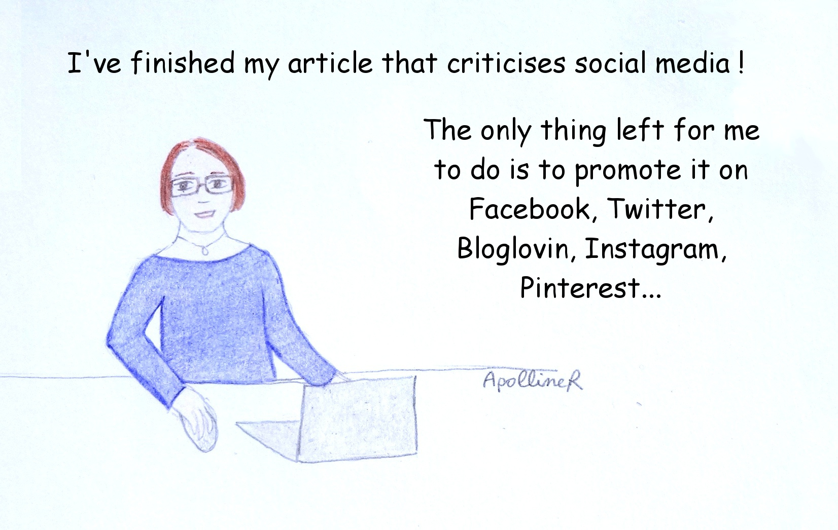 drawing: I've finished my article that criticises social media! The only thing left for me to do is to promote it on Facebook, Twitter, Bloglovin, Instagram, Pinterest...